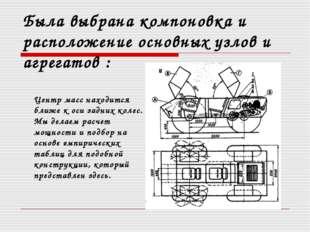 Была выбрана компоновка и расположение основных узлов и агрегатов : Центр ма