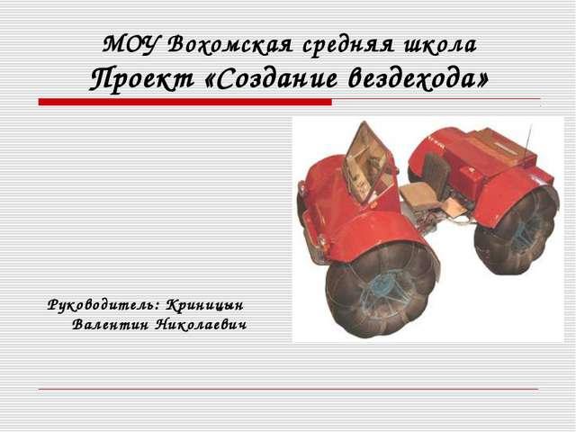 МОУ Вохомская средняя школа Проект «Создание вездехода»  Руководитель: Крин...