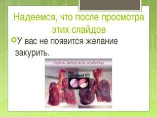 Надеемся, что после просмотра этих слайдов У вас не появится желание закурить