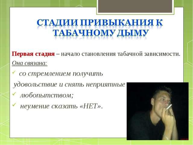Первая стадия – начало становления табачной зависимости. Она связана: со стр...