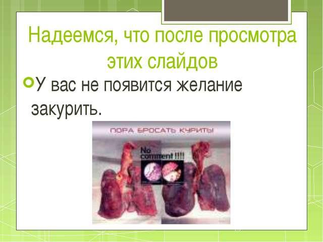 Надеемся, что после просмотра этих слайдов У вас не появится желание закурить...