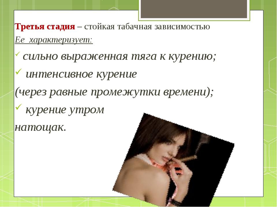 Третья стадия – стойкая табачная зависимостью Ее характеризует: сильно выраже...