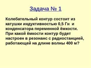 Задача № 1 Колебательный контур состоит из катушки индуктивностью 0,5 Гн и ко