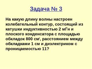 Задача № 3 На какую длину волны настроен колебательный контур, состоящий из к