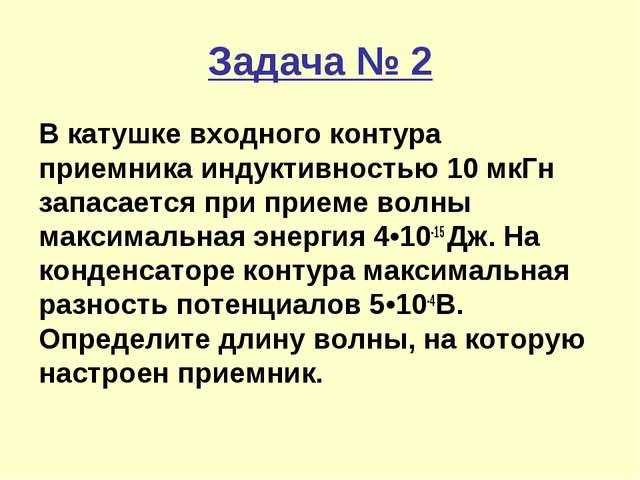 Задача № 2 В катушке входного контура приемника индуктивностью 10 мкГн запаса...