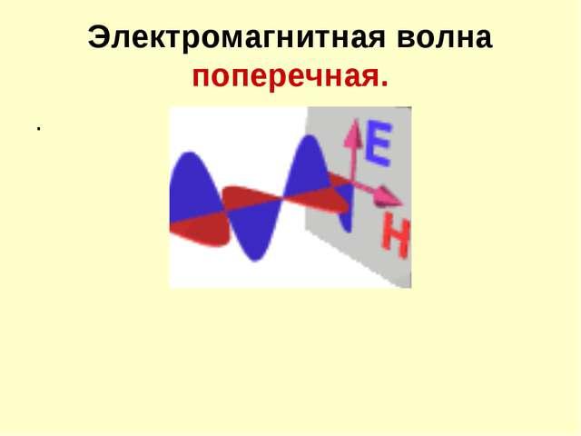 Электромагнитная волна поперечная. .