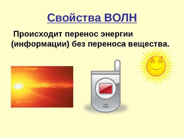 Свойства ВОЛН Происходит перенос энергии (информации) без переноса вещества.