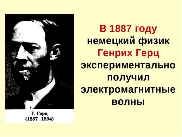 В 1887 году немецкий физик Генрих Герц экспериментально получил электромагнит...
