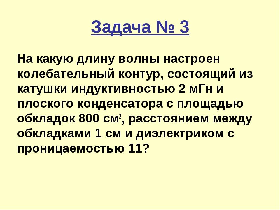 Задача № 3 На какую длину волны настроен колебательный контур, состоящий из к...