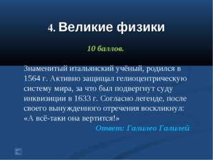 4. Великие физики 10 баллов. Знаменитый итальянский учёный, родился в 1564 г