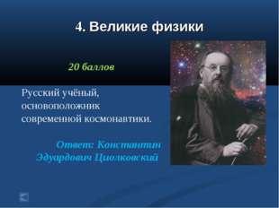 4. Великие физики 20 баллов Русский учёный, основоположник современной космон