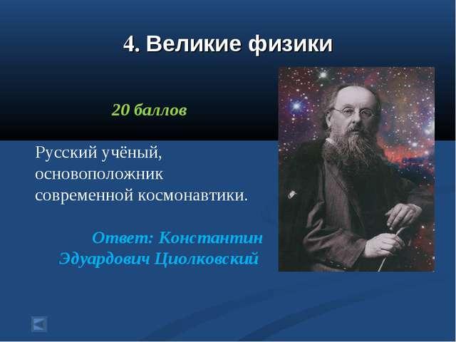 4. Великие физики 20 баллов Русский учёный, основоположник современной космон...
