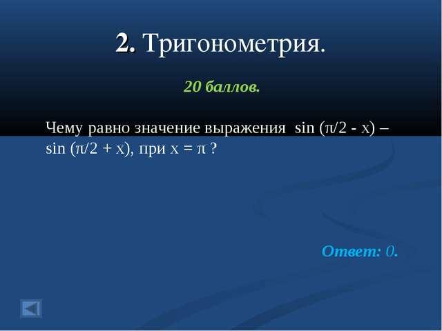 2. Тригонометрия. 20 баллов. Чему равно значение выражения sin (π/2 - x) – si...