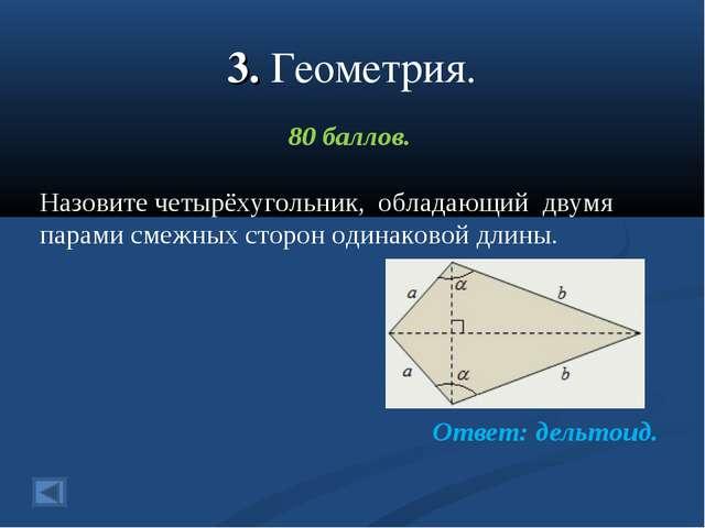 3. Геометрия. 80 баллов. Назовите четырёхугольник, обладающий двумя парами см...