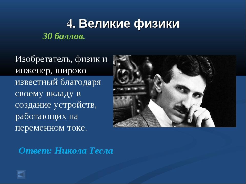4. Великие физики 30 баллов. Изобретатель, физик и инженер, широко известный...