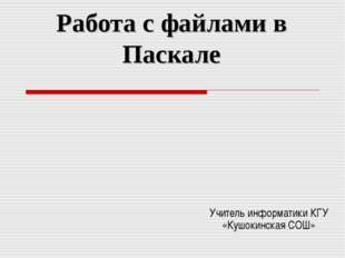 Работа с файлами в Паскале Учитель информатики КГУ «Кушокинская СОШ»
