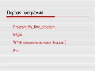 Первая программа Program My_first_program; Begin Write('операторы изучают Пас