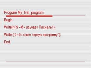 Program My_first_program; Begin Writeln('9 «б» изучает Паскаль!'); Write ('9