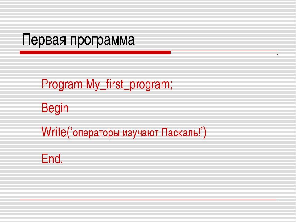 Первая программа Program My_first_program; Begin Write('операторы изучают Пас...