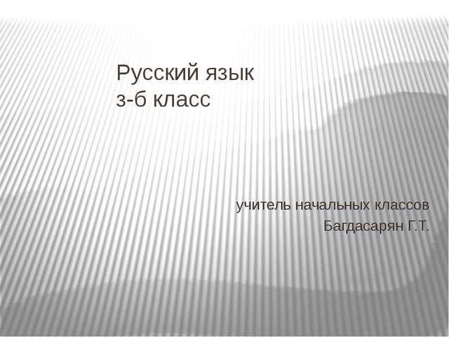 Русский язык з-б класс учитель начальных классов Багдасарян Г.Т.