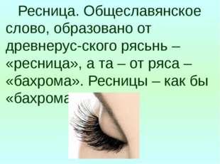 Ресница. Общеславянское слово, образовано от древнерус-ского рясьнь – «ресни