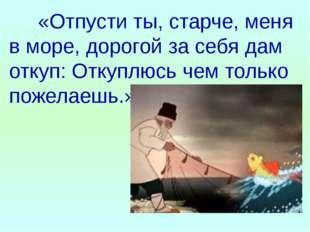 «Отпусти ты, старче, меня в море, дорогой за себя дам откуп: Откуплюсь чем т