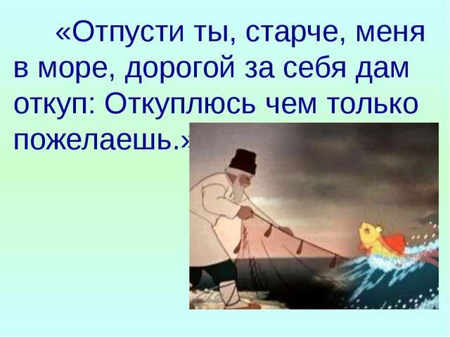 «Отпусти ты, старче, меня в море, дорогой за себя дам откуп: Откуплюсь чем т...
