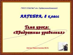 АЛГЕБРА, 8 класс Тема урока: «Квадратные уравнения» ГКОУ СОШ №7 ст. Орджоник