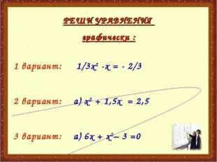 РЕШИ УРАВНЕНИЯ графически : 1 вариант: 1/3х2 -х = - 2/3 2 вариант: а) х2 + 1,