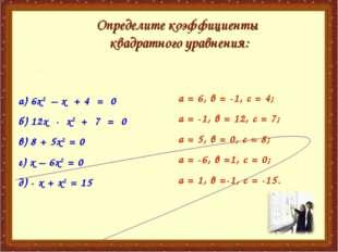а) 6х2 – х + 4 = 0 б) 12х - х2 + 7 = 0 в) 8 + 5х2 = 0 г) х – 6х2 = 0 д) - х +