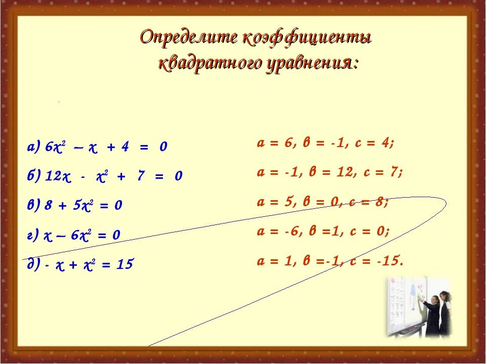 а) 6х2 – х + 4 = 0 б) 12х - х2 + 7 = 0 в) 8 + 5х2 = 0 г) х – 6х2 = 0 д) - х +...