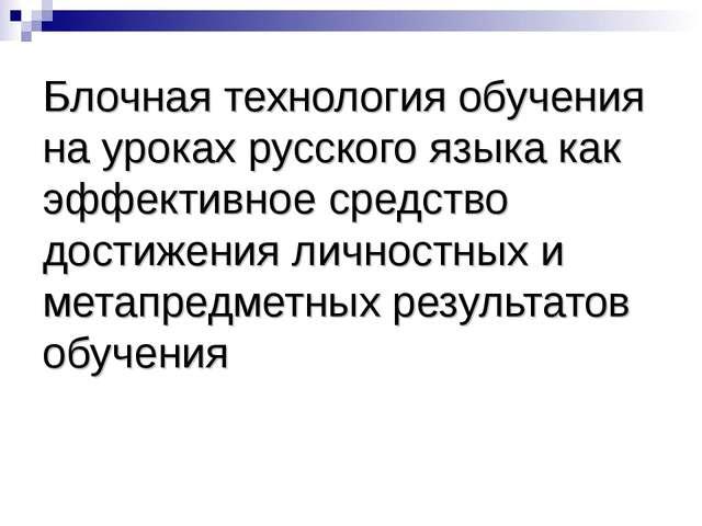 Блочная технология обучения на уроках русского языка как эффективное средство...