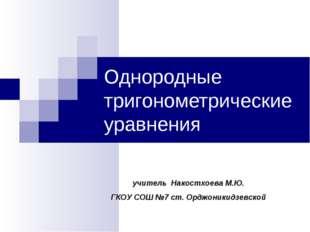 Однородные тригонометрические уравнения учитель Накостхоева М.Ю. ГКОУ СОШ №7