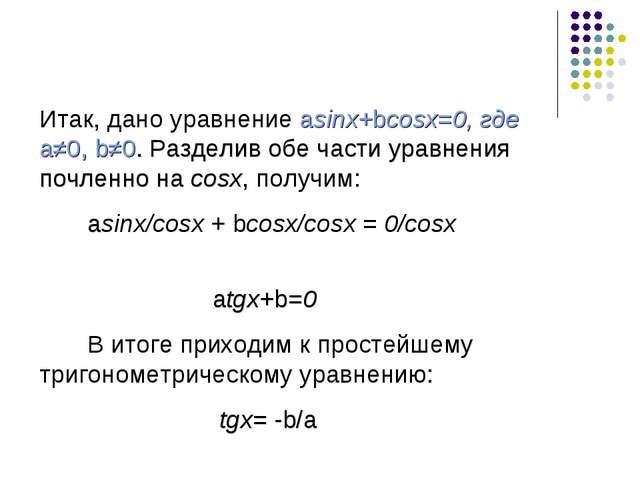 Итак, дано уравнение asinx+bcosx=0, где a≠0, b≠0. Разделив обе части уравнен...