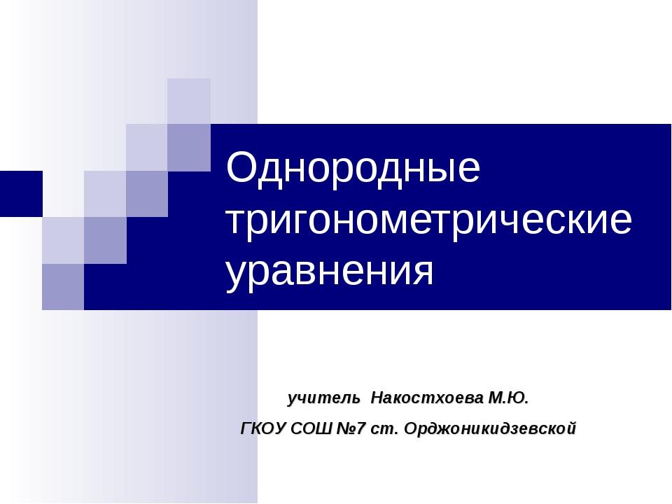Однородные тригонометрические уравнения учитель Накостхоева М.Ю. ГКОУ СОШ №7...