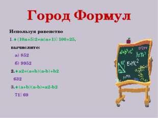 Город Формул Используя равенство 1.(10n+5)2=n(n+1)٠100+25, вычислите: а) 852