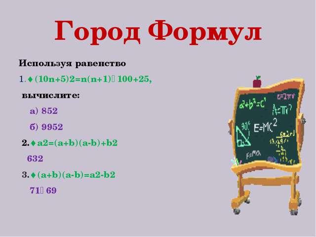 Город Формул Используя равенство 1.(10n+5)2=n(n+1)٠100+25, вычислите: а) 852...