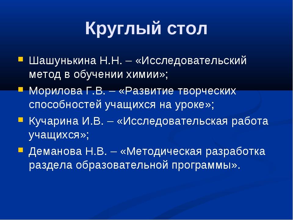 Круглый стол Шашунькина Н.Н. – «Исследовательский метод в обучении химии»; Мо...