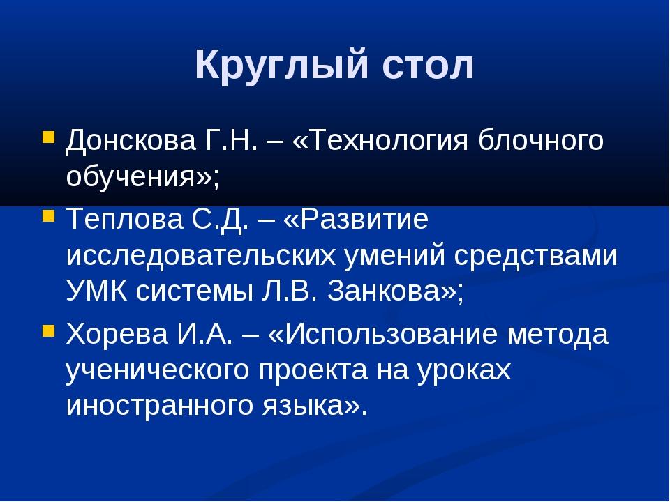 Круглый стол Донскова Г.Н. – «Технология блочного обучения»; Теплова С.Д. – «...