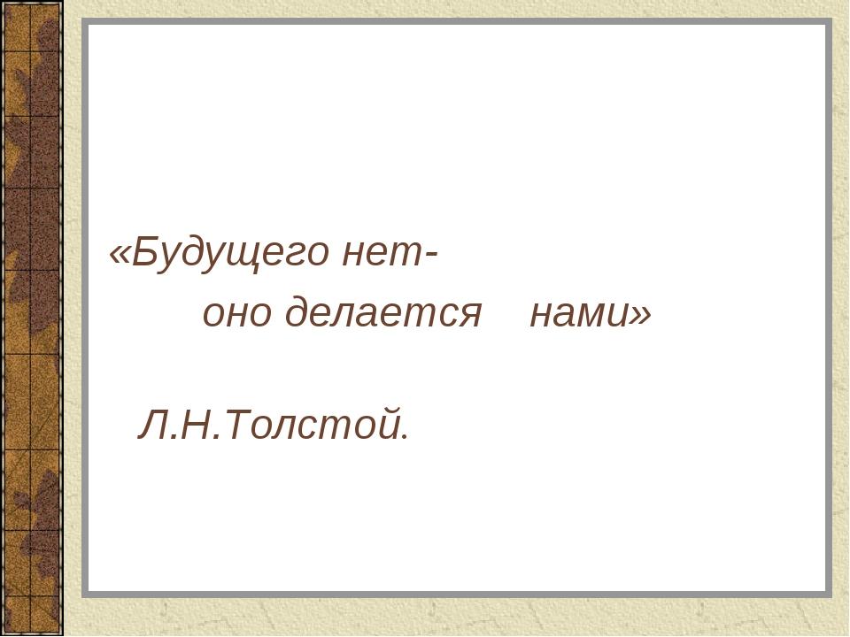 «Будущего нет- оно делается нами» Л.Н.Толстой.