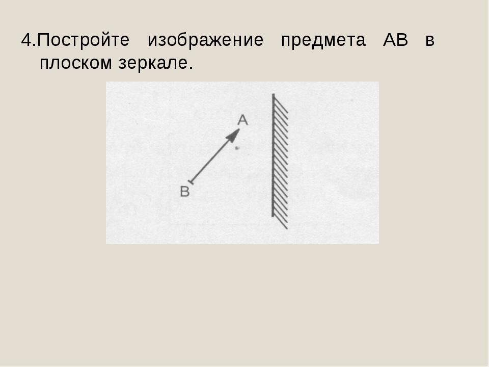 4.Постройте изображение предмета АВ в плоском зеркале.