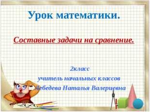 Урок математики. Составные задачи на сравнение. 2класс учитель начальных клас