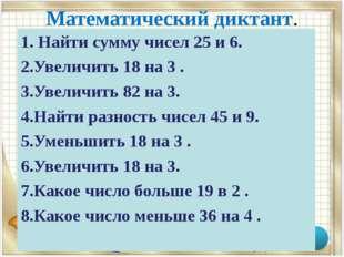 Математический диктант. 1. Найти сумму чисел 25 и 6. 2.Увеличить 18 на 3 . 3.