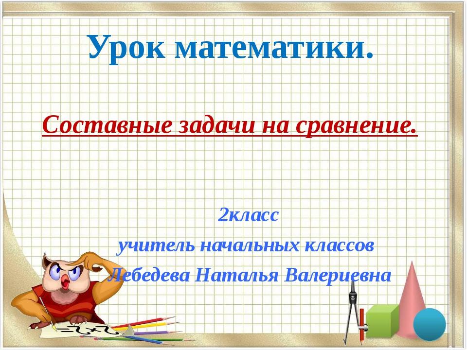 Урок математики. Составные задачи на сравнение. 2класс учитель начальных клас...