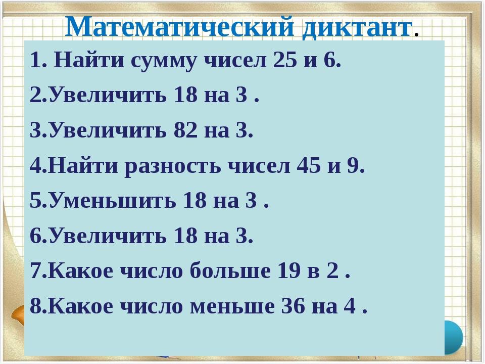 Математический диктант. 1. Найти сумму чисел 25 и 6. 2.Увеличить 18 на 3 . 3....
