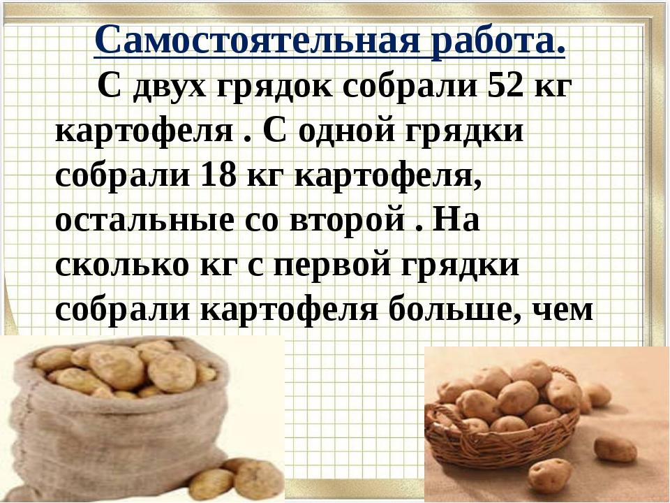 Самостоятельная работа. С двух грядок собрали 52 кг картофеля . С одной грядк...