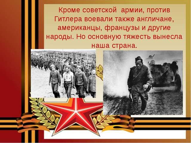 Кроме советской армии, против Гитлера воевали также англичане, американцы, фр...