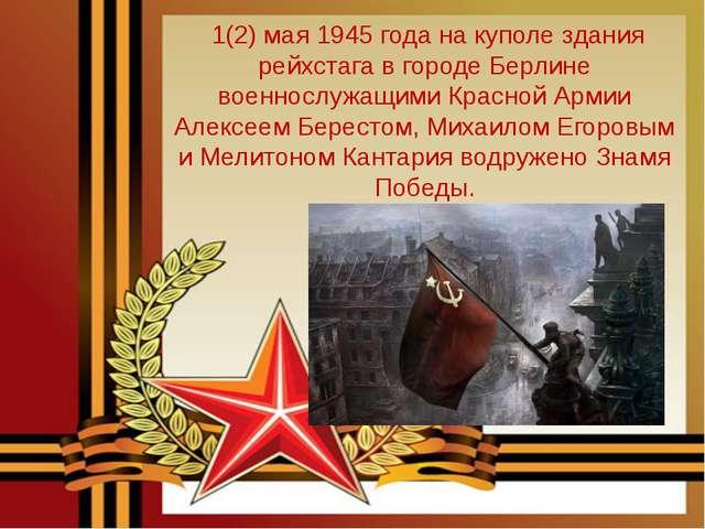 1(2) мая 1945 года на куполе здания рейхстага в городе Берлине военнослужащи...