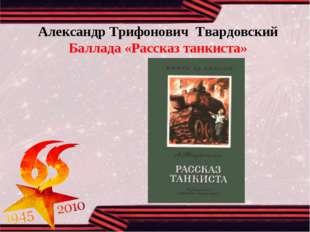 Александр Трифонович Твардовский Баллада «Рассказ танкиста»
