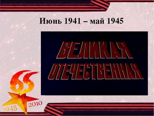 Июнь 1941 – май 1945